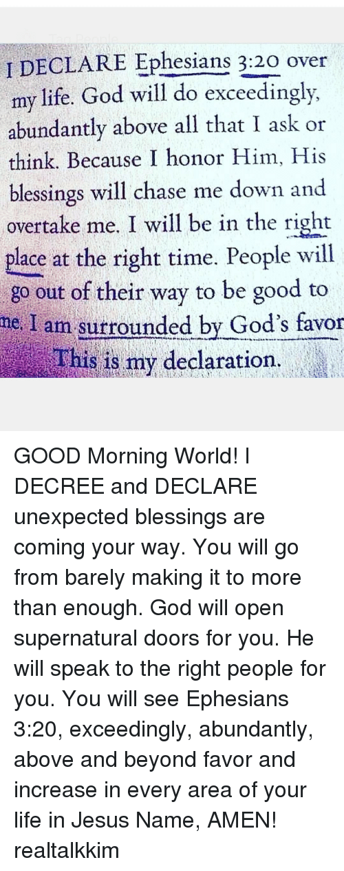 Unexpectable: I DECLARE Ephesians 3:20 over  my life. God will do exceedingly,  abundantly above all that I ask or  think. Because I honor Him, His  blessings will chase me down and  overtake me, I will be in the right  place at the right time. People will  i go out of their way to be good to  ne. I am surrounded by God's favor  This is my declaration,  it GOOD Morning World! I DECREE and DECLARE unexpected blessings are coming your way. You will go from barely making it to more than enough. God will open supernatural doors for you. He will speak to the right people for you. You will see Ephesians 3:20, exceedingly, abundantly, above and beyond favor and increase in every area of your life in Jesus Name, AMEN! realtalkkim