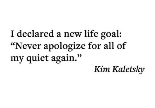 """Life, Goal, and Quiet: I declared a new life goal  """"Never apologize for all of  my quiet again.""""  Kim Kaletsky"""