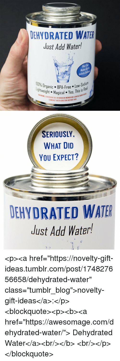 "Doctor, Tumblr, and Blog: i)  DEHYDRATED WATER  Just Add Water!  boz Ca  Makes Up t  Infinite Ballons  lottwightMagicales,  htPA-Fadium  Rea  gani  ntweight  ree Low-S  gical Yes, This is  6 EXCESSIVE DI HYDROGEN MONOXIDE CAN  SE  BE DANGE  CONSULT WITH DOCTOR BEFORE U   SERIOUSLY.  WHAT DID  YOU EXPECT?  DEHYDRATED WATER  Just Add Water! <p><a href=""https://novelty-gift-ideas.tumblr.com/post/174827656658/dehydrated-water"" class=""tumblr_blog"">novelty-gift-ideas</a>:</p><blockquote><p><b><a href=""https://awesomage.com/dehydrated-water/"">  Dehydrated Water</a><br/></b>  <br/></p></blockquote>"
