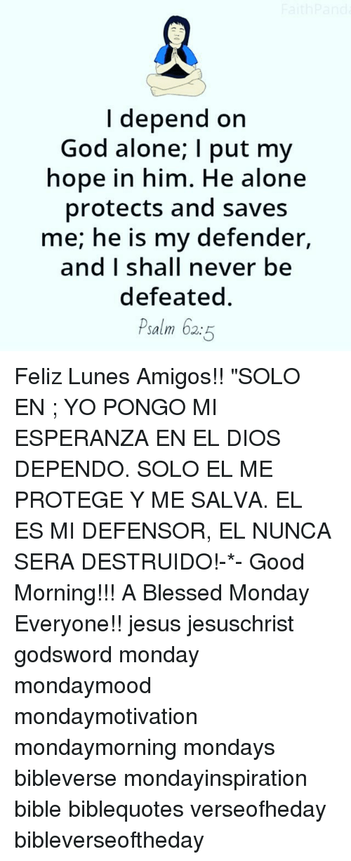 "hopeing: I depend on  God alone; I put my  hope in him. He alone  protects and saves  me; he is my defender,  and I shall never be  defeated  Psalm 62:5 Feliz Lunes Amigos!! ""SOLO EN ; YO PONGO MI ESPERANZA EN EL DIOS DEPENDO. SOLO EL ME PROTEGE Y ME SALVA. EL ES MI DEFENSOR, EL NUNCA SERA DESTRUIDO!-*- Good Morning!!! A Blessed Monday Everyone!! jesus jesuschrist godsword monday mondaymood mondaymotivation mondaymorning mondays bibleverse mondayinspiration bible biblequotes verseofheday bibleverseoftheday"
