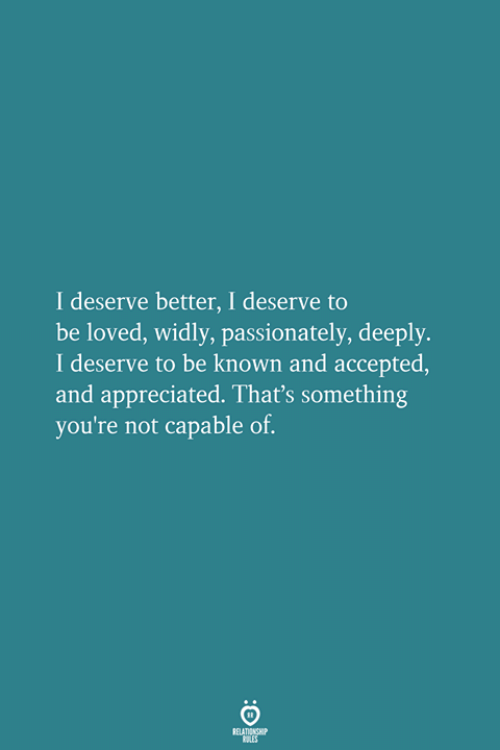 passionately: I deserve better, I deserve to  be loved, widly, passionately, deeply.  I deserve to be known and accepted  and appreciated. That's something  you're not capable of.