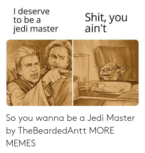deserve: I deserve  to be a  jedi master  Shit, you  ain't So you wanna be a Jedi Master by TheBeardedAntt MORE MEMES