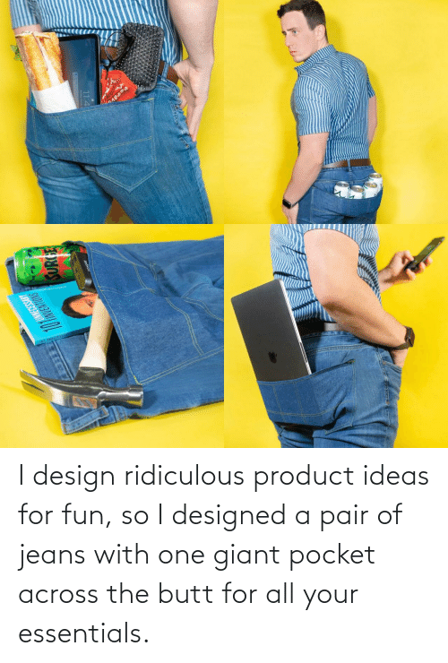 So I: I design ridiculous product ideas for fun, so I designed a pair of jeans with one giant pocket across the butt for all your essentials.