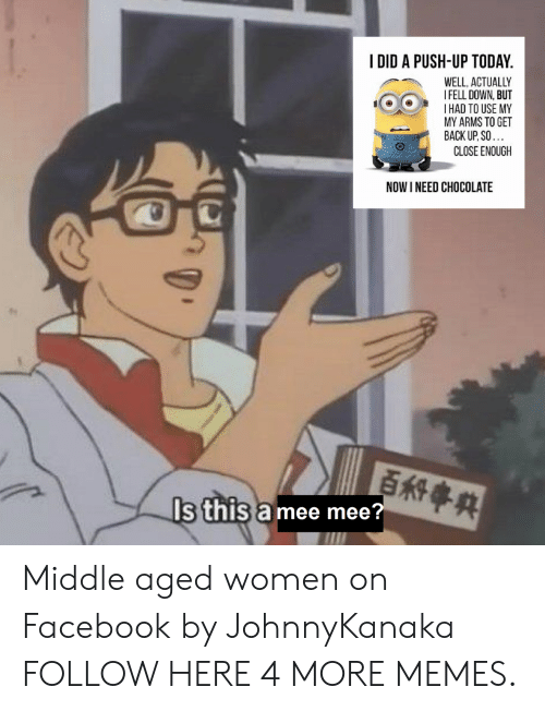 I Fell Down: I DID A PUSH-UP TODAY  WELL, ACTUALLY  I FELL DOWN, BUT  IHAD TO USE MY  MY ARMS TO GET  BACK UP, SO  CLOSE ENOUGH  NOW I NEED CHOCOLATE  Is this a mee mee? Middle aged women on Facebook by JohnnyKanaka FOLLOW HERE 4 MORE MEMES.