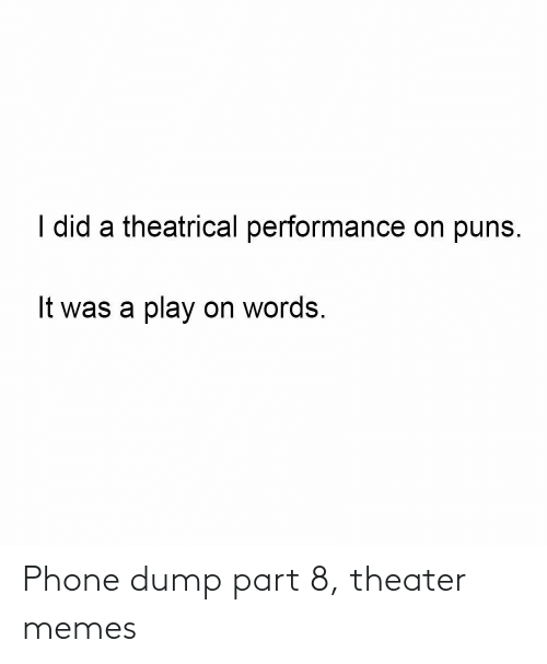 dump: I did a theatrical performance on puns.  It was a play on words. Phone dump part 8, theater memes