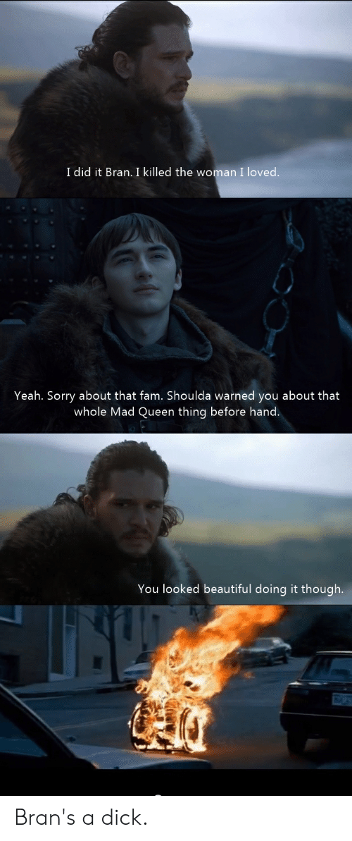 Beautiful, Fam, and Sorry: I did it Bran. I killed the woman I loved.  Yeah. Sorry about that fam. Shoulda warned you about that  whole Mad Queen thing before hand  You looked beautiful doing it though. Bran's a dick.