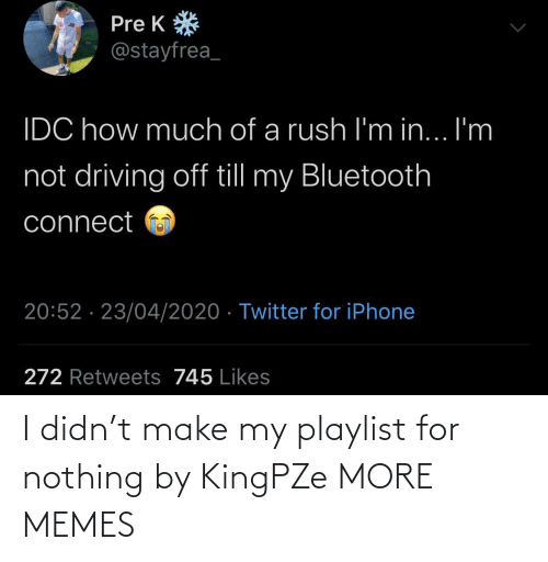 Make My: I didn't make my playlist for nothing by KingPZe MORE MEMES
