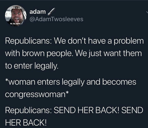 Dank, Back, and 🤖: i didn't ask  adam  @AdamTwosleeves  to be born  Republicans: We don't have a problem  with brown people. We just want them  to enter legally.  woman enters legally and becomes  congresswoman*  Republicans: SEND HER BACK! SEND  HER BACK!