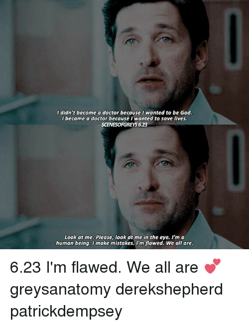 im a human being: I didn't become a doctor because I wanted to be God.  I became a doctor because I wanted to save lives.  SCENESOFGREYS 623  Look at me. Please, look at me in the eye. I'm a  human being. I make mistakes. I'm flawed. We all are. 6.23 I'm flawed. We all are 💕 greysanatomy derekshepherd patrickdempsey