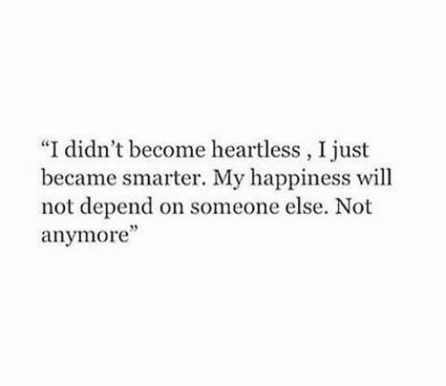 """Became: """"I didn't become heartless, I just  became smarter. My happiness will  not depend on someone else. Not  anymore'"""""""