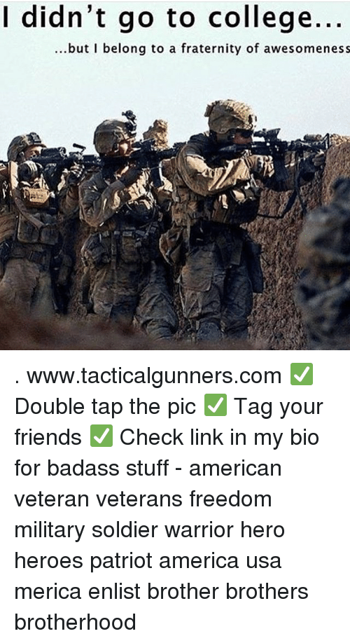 Awesomeness: I didn't go to college.  ...but I belong to a fraternity of awesomeness . www.tacticalgunners.com ✅ Double tap the pic ✅ Tag your friends ✅ Check link in my bio for badass stuff - american veteran veterans freedom military soldier warrior hero heroes patriot america usa merica enlist brother brothers brotherhood
