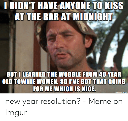 New Years Resolution Meme: I DIDN'T HAVE ANYONE TOKISS  AT THE BAR AT MIDNIGHT  BUTI LEARNED THE WOBBLE FROM 40 YEAR  OLD TOWNIE WOMEN. SO I'VE GOT THAT GOING  FOR ME WHICH IS NICE.  made on imaur