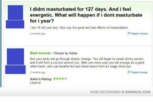 dont masturbate: I didnt masturbated for 127 days. And i feel  energetic. What will happen if i dont masturbate  for iyear?  I am 16 old year boy Also say the good and bad effects of masturbation  P Report Abuse  2 months ago  Best Answer Chosen by Asker  first your body will go through drastic change. You will begin to sweat sticky semen,  and it will form a cocoon around you. After one more year you will emerge as a giant  white hawk, who can breathe fire and shoot lasers from its magic third eye.  P Report Abuse  2 months ago  Askers Rating:  Liked it!  MORE WATERMARKS DAMNLOLCOM