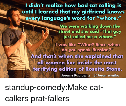 """Standup: I didn't realize how bad cat calling is  until I learned that my girlfriend knows  ery lanquage's word for """"whore.""""  We were walking down the  just called me a whore.""""  do you speak Russian?""""  street and she said """"That guy  I was like """"What? Since when  And that's when she explained that  all women live inside the most  terrifying edition of Rosetta Stone.  Jeremy Kaplowitz   @Jeremysmiles standup-comedy:Make cat-callers prat-fallers"""