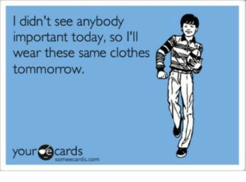 your ecards: I didn't see anybody  important today, so I'll  wear these same clothes  tommorrow.  your  ecards