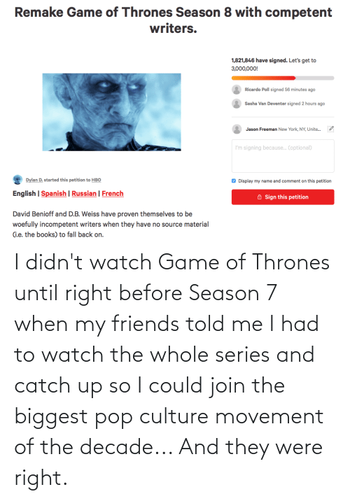 pop culture: I didn't watch Game of Thrones until right before Season 7 when my friends told me I had to watch the whole series and catch up so I could join the biggest pop culture movement of the decade... And they were right.