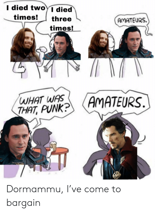 What Was That: I died twoYI died  times!  three  AMATEURS  times!  AMATEURS.  WHAT WAS  THAT, PUNK? Dormammu, I've come to bargain