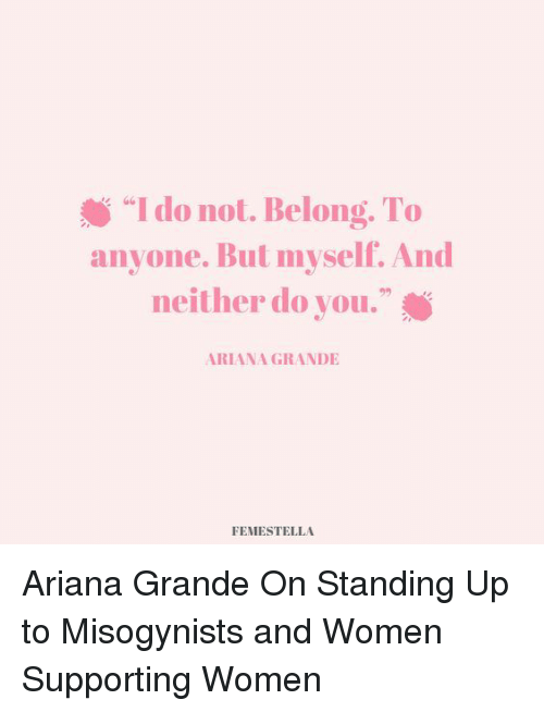 "Ariana Grande, Target, and Http: ""I do not. Belong. To  anyone. But myself. And  neither do you.""  s G6  92  ARIANA GRANDIE  FEMESTELLA Ariana Grande On Standing Up to Misogynists and Women Supporting Women"