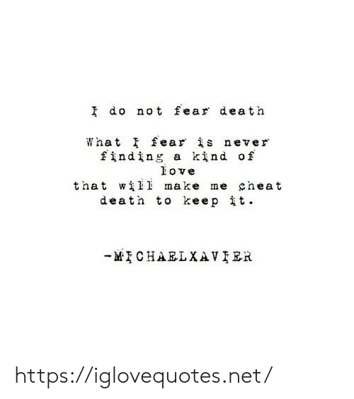 cheat: I do not fear death  What fear is never  finding a kind of  ove  that wil1 make me cheat  death to keepit  MCHARLXAVIER https://iglovequotes.net/