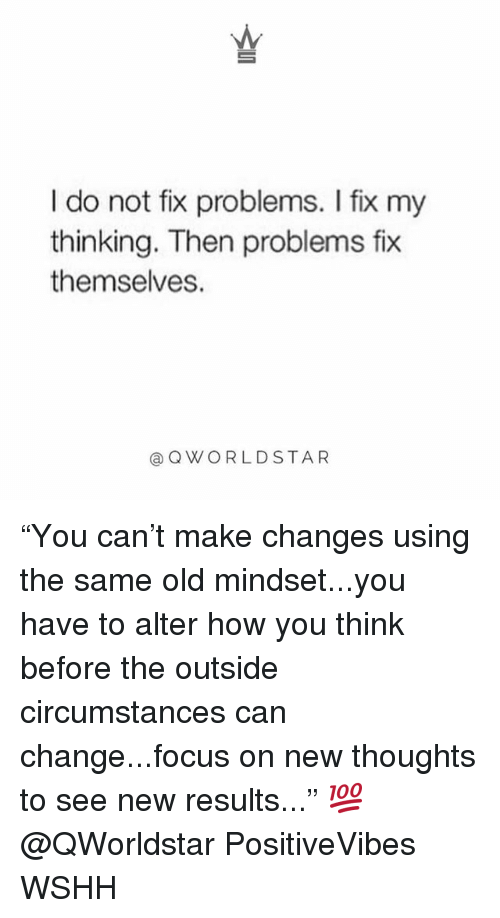 """Memes, Wshh, and Focus: I do not fix problems. I fix my  thinking. Then problems fix  themselves.  @QWORLDSTAR """"You can't make changes using the same old mindset...you have to alter how you think before the outside circumstances can change...focus on new thoughts to see new results..."""" 💯 @QWorldstar PositiveVibes WSHH"""
