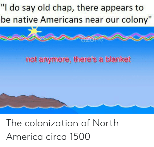 "America, Old, and North America: ""I do say old chap, there appears to  be native Americans near our colony""  not anymore, there's a blanket The colonization of North America circa 1500"