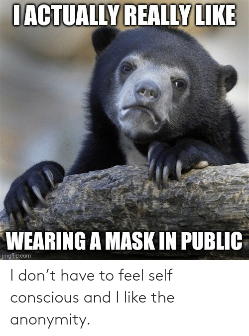 I Don: I don't have to feel self conscious and I like the anonymity.