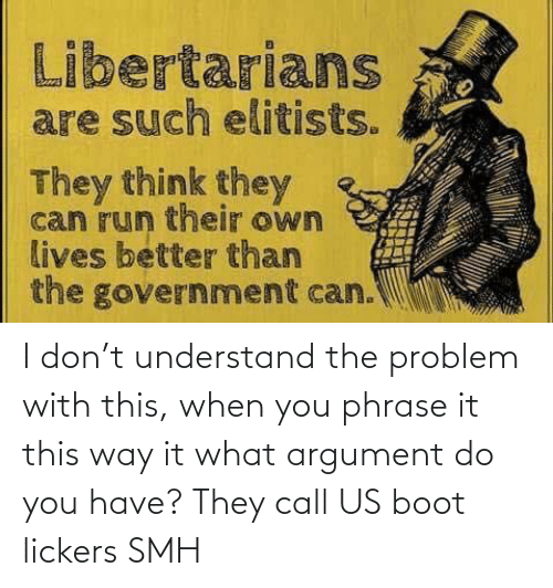 phrase: I don't understand the problem with this, when you phrase it this way it what argument do you have? They call US boot lickers SMH