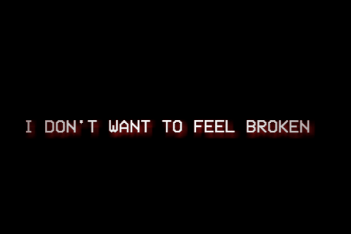 Don, Feel, and Don T: I DON' T WANT TO FEEL BROKEN