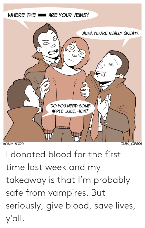 probably: I donated blood for the first time last week and my takeaway is that I'm probably safe from vampires. But seriously, give blood, save lives, y'all.