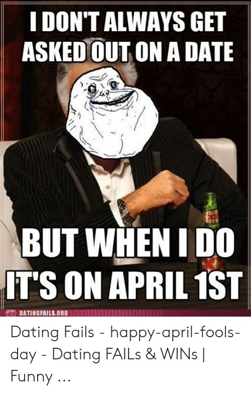 April Fools Memes: I DON'T ALWAYS GET  ASKED OUT ON A DATE  BUT WHEN I DO  IT'S ON APRIL 1ST  DATINGFAILS.ORG Dating Fails - happy-april-fools-day - Dating FAILs & WINs | Funny ...