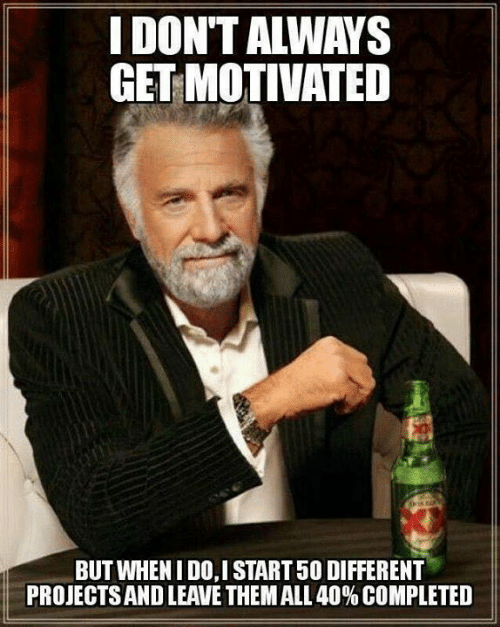 Dank, 🤖, and Them: I DON'T ALWAYS  GET MOTIVATED  BUT WHENI DO,I START 50 DIFFERENT  PROJECTS AND LEAVE THEM ALL 40% COMPLETED