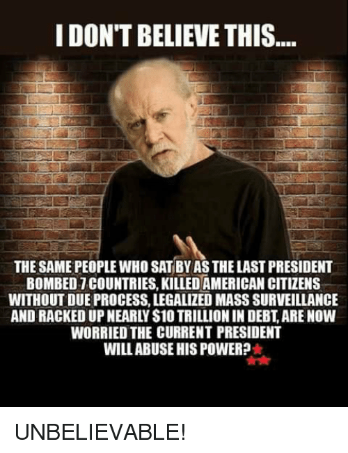 racked: I DON'T BELIEVE THIS  THE SAME PEOPLE WHO SAT BY AS THE LAST PRESIDENT  BOMBED 7 COUNTRIES, KILLED AMERICAN CITIZENS  WITHOUT DUE PROCESS, LEGALIZED MASS SURVEILLANCE  AND RACKED UP NEARLY S10 TRILLION IN DEBT, ARE NOW  WORRIED THE CURRENT PRESIDENT  WILLABUSE HIS POWER? UNBELIEVABLE!