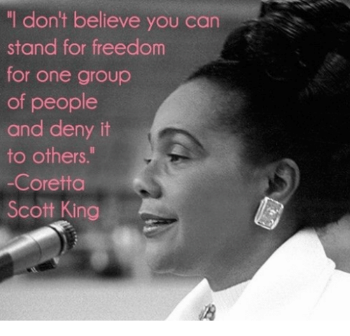"""Dont Believe You: """"I don't believe you can  stand for freedom  for one group  of people  and deny it  to others.""""  -Coretta  Scott King"""