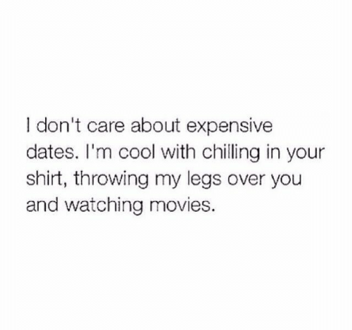 chilling: I don't care about expensive  dates. I'm cool with chilling in your  shirt, throwing my legs over you  and watching movies.