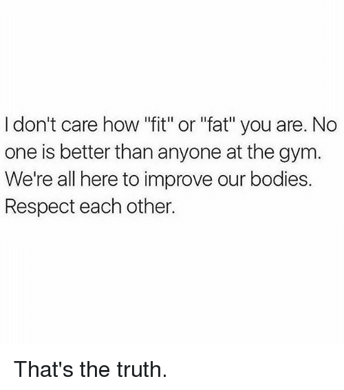 "Thats The Truth: I don't care how ""fit"" or ""fat"" you are. No  one is better than anyone at the gym  We're all here to improve our bodies.  Respect each other. That's the truth."