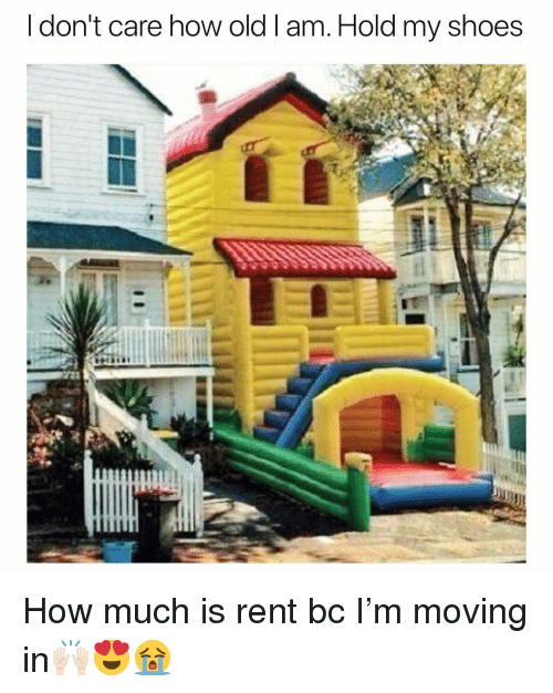 moving in: I don't care how old l am. Hold my shoes How much is rent bc I'm moving in🙌🏻😍😭