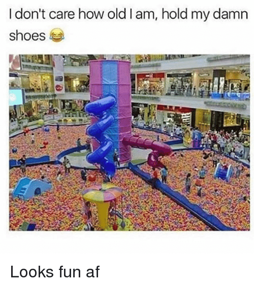 Looks Fun: I don't care how oldlam, hold my damn  shoes Looks fun af