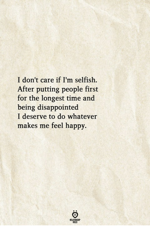 Disappointed, Happy, and Time: I don't care if I'm selfish.  After putting people first  for the longest time and  being disappointed  I deserve to do whatever  makes me feel happy.