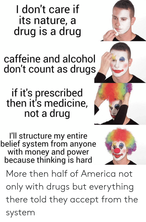 America, Drugs, and Money: I don't care if  its nature, a  drug is a drug  caffeine and al cohol  don't count as drugs,  if it's prescribed  then it's medicine,  not a drug  I'll structure my entire  belief system from anyone  with money and power  because thinking is hard More then half of America not only with drugs but everything there told they accept from the system