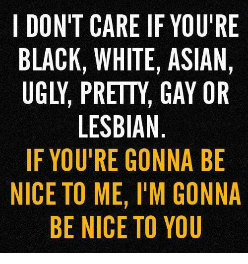 Black White Asian: I DON'T CARE IF YOU'RE  BLACK, WHITE, ASIAN,  LESBIAN  IF YOU'RE GONNA BE  NICE TO ME, l'M GONNA  BE NICE TO YOU