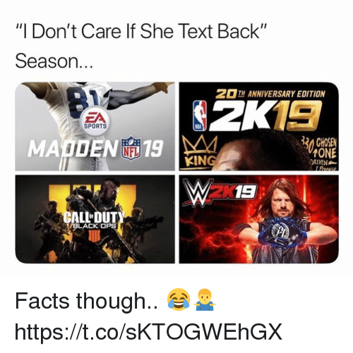 "Facts, Nfl, and Sports: ""I Don't Care lf She Text Back""  Season.  2 13  MADEN 19  TH ANNIVERSARY EDITION  ZA  SPORTS  30 CHOSE  NFL  KING  ONE  DRIVEN  2K  ALLDUT  BLACK OPS Facts though.. 😂🤷‍♂️ https://t.co/sKTOGWEhGX"