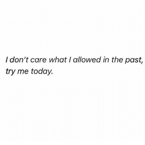 Try Me, Today, and What: I don't care what I allowed in the past,  try me today.
