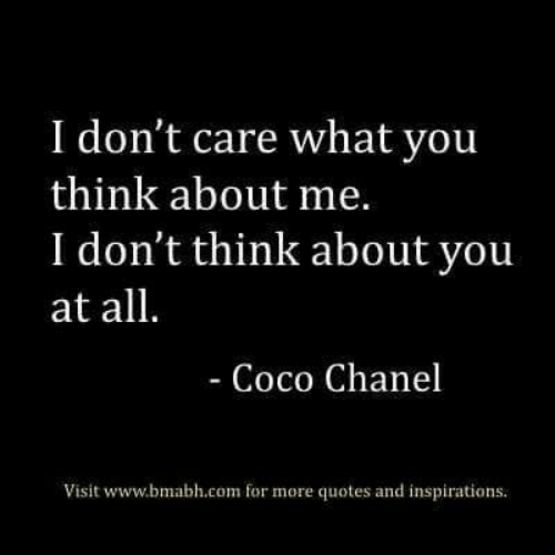 CoCo, Chanel, and Coco Chanel: I don't care what you  think about me.  I don't think about you  at all.  - Coco Chanel  Visit www.bmabh.com for more quotes and inspirations.