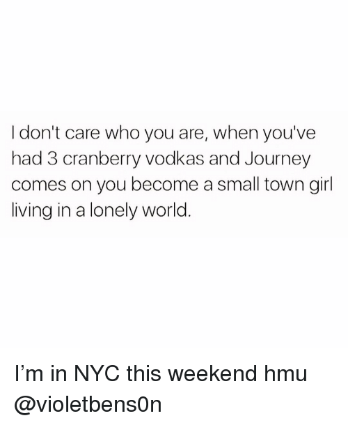 cranberry: I don't care who you are, when you've  had 3 cranberry vodkas and Journey  comes on you become a small town girl  living in a lonely world I'm in NYC this weekend hmu @violetbens0n