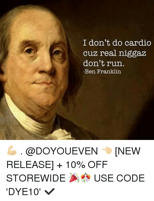 Ben Franklin: I don't do cardio  cuz real niggaz  don't run.  -Ben Franklin 💪🏼 . @DOYOUEVEN 👈🏼 [NEW RELEASE] + 10% OFF STOREWIDE 🎉🎊 USE CODE 'DYE10' ✔️