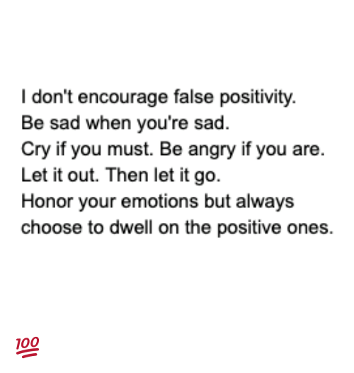 Memes, Let It Go, and Angry: I don't encourage false positivity.  Be sad when you're sad.  Cry if you must. Be angry if you are  Let it out. Then let it go.  Honor your emotions but always  cho ones  ose to dwell on the positive 💯