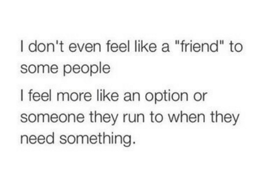 "Run, Friend, and They: I don't even feel like a ""friend"" to  some people  I feel more like an option or  someone they run to when they  need something."