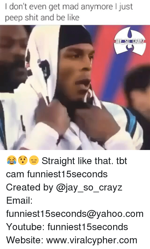 Youtubeable: I don't even get mad anymore I just  peep shit and be like 😂😯😑 Straight like that. tbt cam funniest15seconds Created by @jay_so_crayz Email: funniest15seconds@yahoo.com Youtube: funniest15seconds Website: www.viralcypher.com