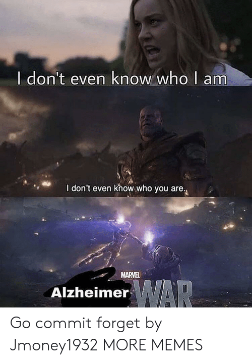 I Dont Even Know: I don't even know who  am  I don't even khow who you are.  MARVEL  AlzheimerAR Go commit forget by Jmoney1932 MORE MEMES