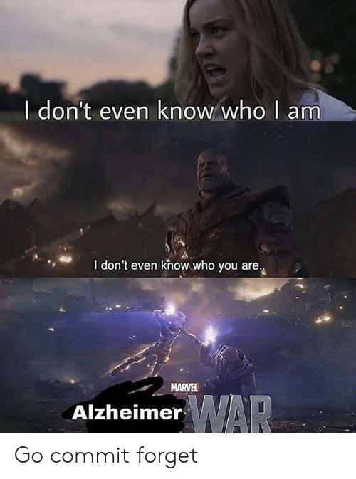 I Dont Even Know: I don't even know who I am  I don't even khow who you are.  MARVEL  WAR  Alzheimer Go commit forget